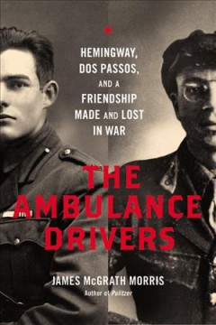 Ambulance Drivers : Hemingway, Dos Passos, and a Friendship Made and Lost in War