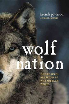 Wolf nation : the life, death, and return of wild American wolves / Brenda Peterson.
