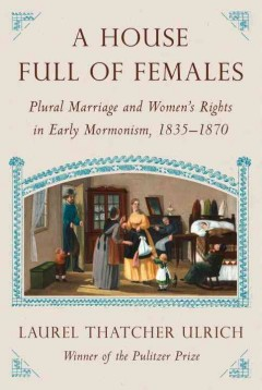 House Full of Females : Plural Marriage and Women's Rights in Early Mormonism, 1835-1870