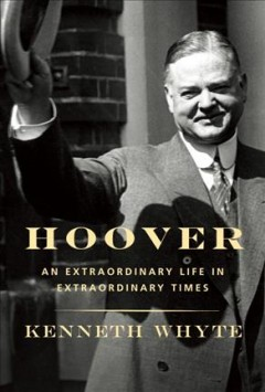 Hoover : an extraordinary life in extraordinary times / Kenneth Whyte.