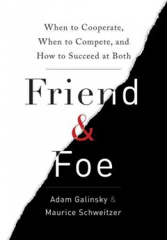Friend and foe : when to cooperate, when to compete, and how to succeed at both / Adam Galinsky and Maurice Schweitzer.
