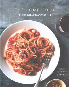 The home cook : recipes to know by heart / Alex Guarnaschelli.