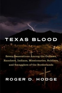 Texas blood : seven generations among the outlaws, ranchers, Indians, missionaries, soldiers, and smugglers of the borderlands / Roger D. Hodge.