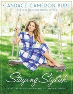 Staying stylish : cultivating a confident look, style, and attitude / Candace Cameron Bure, New York times bestselling author ; with Rebecca Matheson. - Candace Cameron Bure, New York times bestselling author ; with Rebecca Matheson.