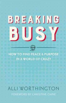 Breaking busy : how to find peace & purpose in a world of crazy / Alli Worthington.