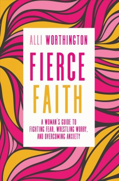 Fierce faith : a woman's guide to fighting fear, wrestling worry, and overcoming anxiety / Alli Worthington.