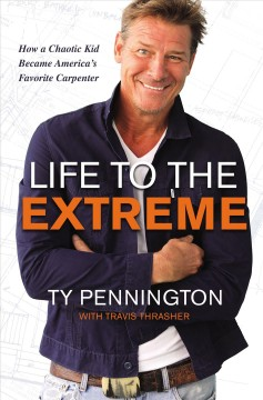 Life to the extreme : how a chaotic kid became America's favorite carpenter / Ty Pennington with Travis Thrasher.