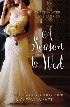 A season to wed : Three winter love stories / Cindy Kirk, Cheryl Wyatt, Rachel Hauck. - Cindy Kirk, Cheryl Wyatt, Rachel Hauck.