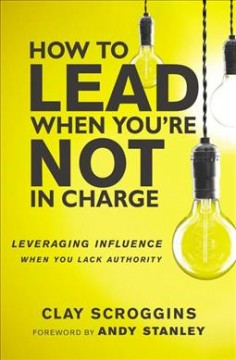 How to lead when you're not in charge : leveraging influence when you lack authority / Clay Scroggins.
