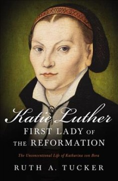 Katie Luther, first lady of the Reformation : the unconventional life of Katharina von Bora / Ruth A. Tucker.