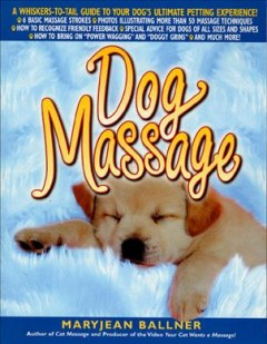 Dog massage : a whiskers-to-tail guide to your dog's ultimate massage experience / Maryjean Ballner.
