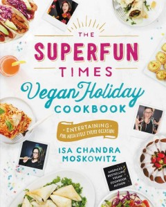 Superfun Times Vegan Holiday Cookbook : Entertaining for Absolutely Every Occasion