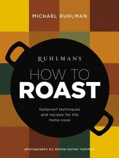 Ruhlman's how to roast : foolproof techniques and recipes for the home cook / Michael Ruhlman ; photographs by Donna Turner Ruhlman. - Michael Ruhlman ; photographs by Donna Turner Ruhlman.