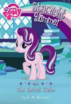 Starlight Glimmer and the secret suite /  written by G.M. Berrow. - written by G.M. Berrow.
