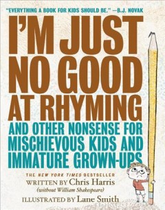 I'm just no good at rhyming and other nonsense for mischievous kids and immature grown-ups /  written by Chris Harris ; illustrated by Lane Smith. - written by Chris Harris ; illustrated by Lane Smith.
