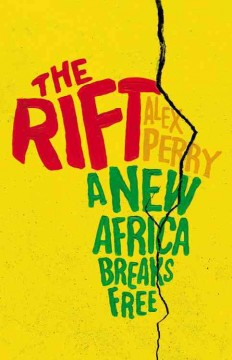 The rift : a new Africa breaks free / Alex Perry. - Alex Perry.