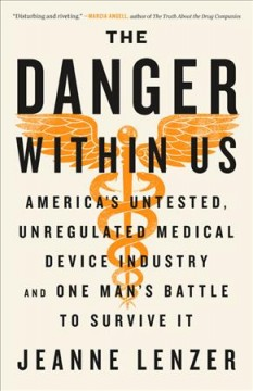 Danger Within Us : America's Untested, Unregulated Medical Device Industry and One Man's Battle to Survive It