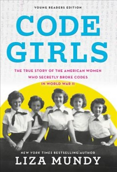 Code Girls : The True Story of the American Women Who Secretly Broke Codes in World War II -- Young Readers Edition