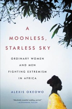 Moonless, Starless Sky : Ordinary Women and Men Fighting Extremism in Africa