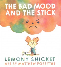 The bad mood and the stick /  Lemony Snicket ; art by Matthew Forsythe.