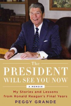 The president will see you now : my stories and lessons from Ronald Reagan's final years / Peggy Grande.