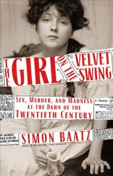 Girl on the Velvet Swing : Sex, Murder, and Madness at the Dawn of the Twentieth Century
