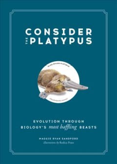 Consider the Platypus : Evolution Through Biology's Most Baffling Beasts