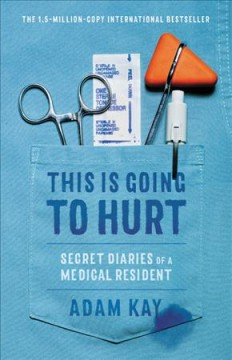 This is going to hurt : secret diaries of a medical resident / Adam Kay. - Adam Kay.