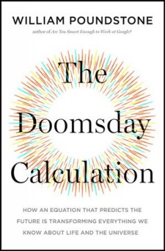 Doomsday Calculation : How an Equation That Predicts the Future Is Transforming Everything We Know About Life and the Universe
