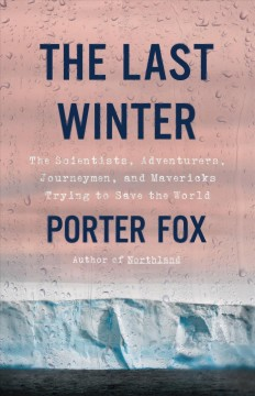Last Winter : The Scientists, Adventurers, Journeymen, and Mavericks Trying to Save the World