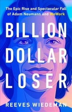 Billion dollar loser : the epic rise and spectacular fall of Adam Neumann and WeWork / Reeves Wiedeman.