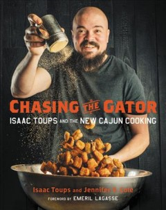 Chasing the gator : Isaac Toups and the new Cajun cooking / Isaac Toups and Jennifer V. Cole ; photography by Denny Culbert ; foreword by Emeril Lagasse. - Isaac Toups and Jennifer V. Cole ; photography by Denny Culbert ; foreword by Emeril Lagasse.