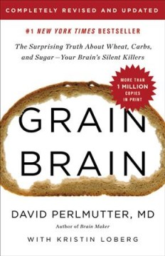 Grain Brain : The Surprising Truth About Wheat, Carbs, and Sugar: Your Brain's Silent Killers