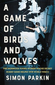 Game of Birds and Wolves : The Ingenious Young Women Whose Secret Board Game Helped Win World War II