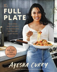 The full plate : flavor-filled, easy recipes for families with no time and a lot to do / Ayesha Curry ; photographs by Eva Kolenko. - Ayesha Curry ; photographs by Eva Kolenko.