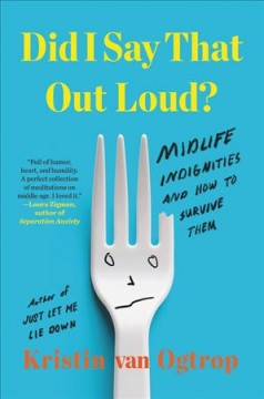 Did I Say That Out Loud? : Midlife Indignities and How to Survive Them