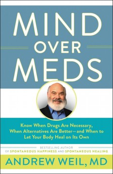 Mind over meds : know when drugs are necessary, when alternatives are better-- and when to let your body heal on its own / Andrew Weil, MD.