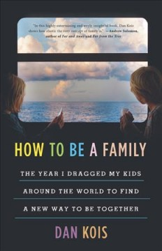 How to Be a Family : The Year I Dragged My Kids Around the World to Find a New Way to Be Together