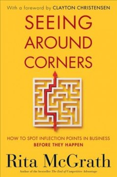 Seeing Around Corners : How to Spot Inflection Points in Business Before They Happen