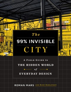 99% Invisible City : A Field Guide to the Hidden World of Everyday Design