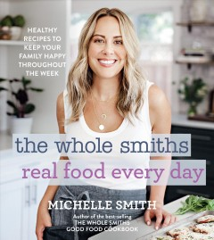Whole Smiths Real Food Every Day : Healthy Recipes to Keep Your Family Happy Throughout the Week