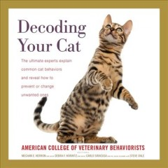 Decoding your cat : the ultimate experts explain common cat behaviors and reveal how to prevent or change unwanted ones / by American College of Veterinary Behaviorists ; edited by Meghan E. Herron, DVM, DACVB, Debra F. Horwitz, DVM, DACVB, and Carlo Siracusa, DVM, PhD, DACVB, DECAWBM ; introduction by Steve Dale.