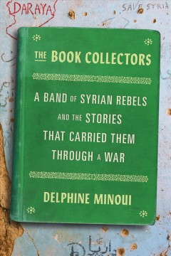 Book Collectors : A Band of Syrian Rebels and the Stories That Carried Them Through a War