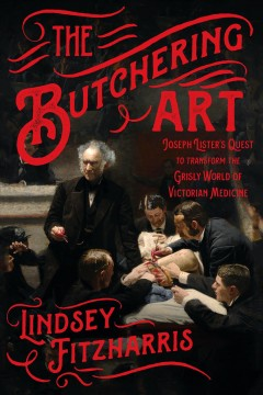 The butchering art : Joseph Lister's quest to transform the grisly world of Victorian medicine / Lindsey Fitzharris. - Lindsey Fitzharris.