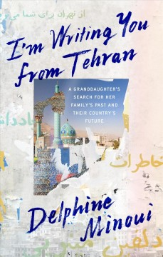 I'm Writing You from Tehran : A Granddaughter's Search for Her Family's Past and Their Country's Future