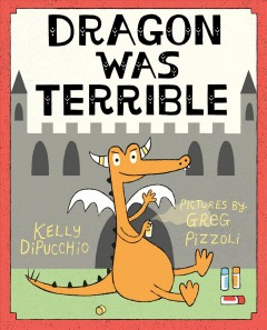 Dragon was terrible /  Kelly DiPucchio ; pictures by Greg Pizzoli. - Kelly DiPucchio ; pictures by Greg Pizzoli.