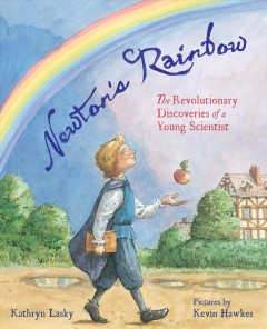 Newton's rainbow : the revolutionary discoveries of a young scientist / Kathryn Lasky ; pictures by Kevin Hawkes.