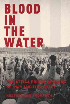 Blood in the Water : The Attica Prison Uprising of 1971 and Its Legacy