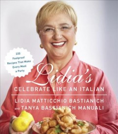 Lidia's celebrate like an Italian : 220 foolproof recipes that make every meal a party / Lidia Matticchio Bastianich and Tanya Bastianich Manuali ; photographs by Steve Giralt. - Lidia Matticchio Bastianich and Tanya Bastianich Manuali ; photographs by Steve Giralt.