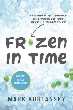 Frozen in Time : Clarence Birdseye's Outrageous Idea About Frozen Food
